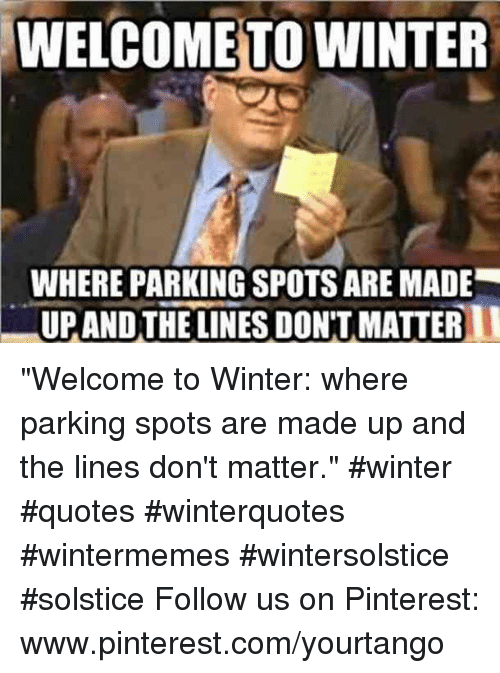 """dont matter: WELCOME TO WINTER  WHERE PARKING SPOTS ARE MADE  UPANDTHE LINES DON'T MATTER """"Welcome to Winter: where parking spots are made up and the lines don't matter."""" #winter #quotes #winterquotes #wintermemes #wintersolstice #solstice Follow us on Pinterest: www.pinterest.com/yourtango"""
