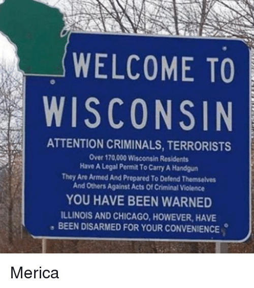 Criminations: WELCOME TO  WISCONSIN  ATTENTION CRIMINALS, TERRORISTS  Over 170,000 Wisconsin Residents  Have A Legal Permit ToCarry A Handgun  They Are Armed And Prepared To Defend Themselves  And others Against Acts Of Criminal Violence  YOU HAVE BEEN WARNED  ILLINOIS AND CHICAGO, HowEVER, HAVE  BEEN DISARMED FOR YOUR CONVENIENCE. Merica