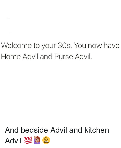 Advil, Memes, and Home: Welcome to your 30s. You now have  Home Advil and Purse Advil And bedside Advil and kitchen Advil 💯🙋🏽‍♀️😩