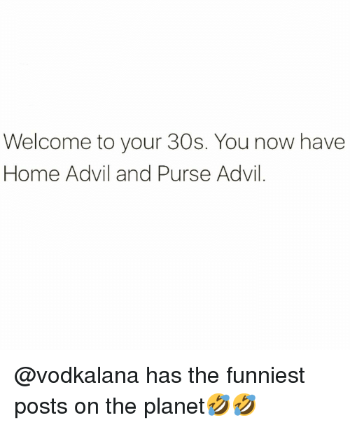 Advil: Welcome to your 30s. You now have  Home Advil and Purse Advil @vodkalana has the funniest posts on the planet🤣🤣