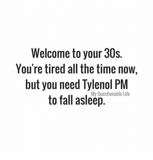 Fall, Life, and Memes: Welcome to your 30s.  You're tired all the time now  but you need Tylenol PM  to fall asleep.  My Questionable Life