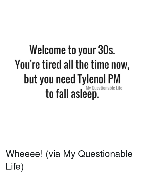 Dank, Fall, and Life: Welcome to your 30s.  You're tired all the time now  but you need Tylenol PM  to fall asleep.  My Questionable Life Wheeee! (via My Questionable Life)