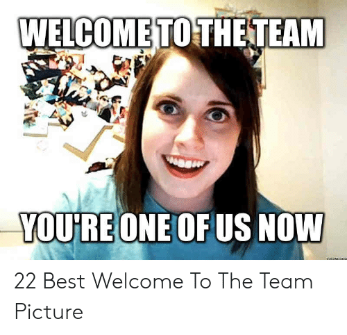 Welcome To The Team Meme: WELCOME  TOTHETEAM  YOU'RE ONE OF US NOWW 22 Best Welcome To The Team Picture