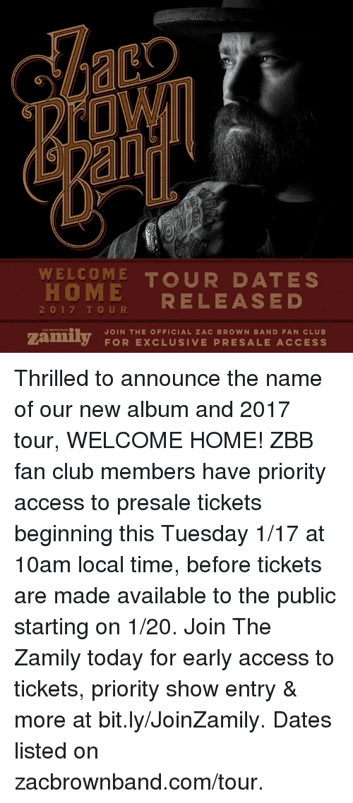 Memes, Access, and Browns: WELCOME TOUR DATES  RELEASED  2 0 1 7  T U R  JOIN THE OFFICIAL ZAC BROWN BAND FAN CLUB  FOR EXCLUSIVE PRESALE ACCESS Thrilled to announce the name of our new album and 2017 tour, WELCOME HOME!   ZBB fan club members have priority access to presale tickets beginning this Tuesday 1/17 at 10am local time, before tickets are made available to the public starting on 1/20. Join The Zamily today for early access to tickets, priority show entry & more at  bit.ly/JoinZamily.   Dates listed on zacbrownband.com/tour.