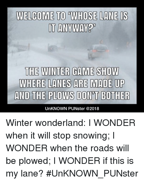 Stop Snowing: WELCOMET0% WHOSE ILAN EIS  IT ANYWAY  THE WINTER GAME SHOW  WHERE LANES ARE MADE UP  AND THE PLOWS DON'T BOTHER  UnKNOWN PUNster @2018 Winter wonderland: I WONDER when it will stop snowing; I WONDER when the roads will be plowed; I WONDER if this is my lane?  #UnKNOWN_PUNster