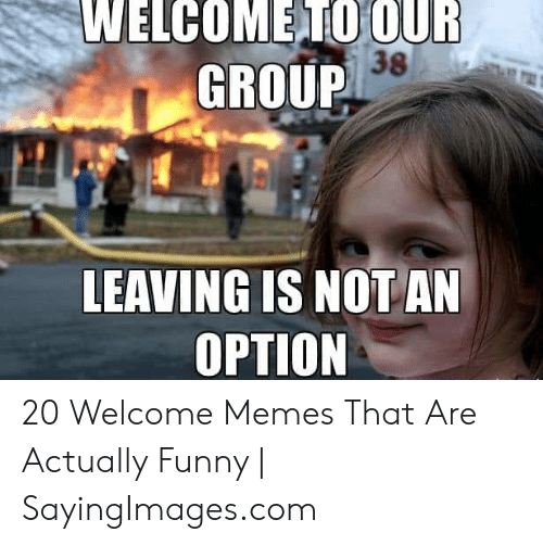 Welcome To The Team Meme: WELCOMETO OUR  GROUP  38  LEAVING IS NOTAN  OPTION 20 Welcome Memes That Are Actually Funny | SayingImages.com