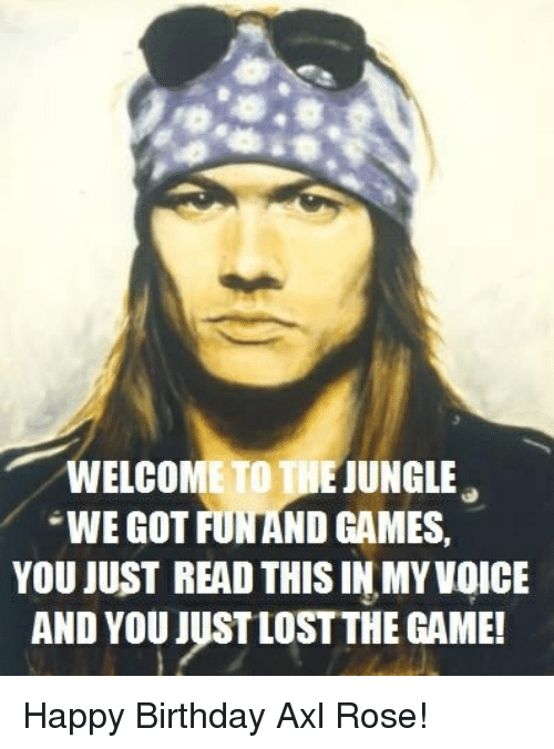Birthday, Funny, and Happy Birthday: WELCOMETODE JUNGLE.  WWE GOT FUN AND GAMES  YOU JUST READ THIS IN MY VOICE  AND YOU JUSTLOSTTHE GAME! Happy Birthday Axl Rose!