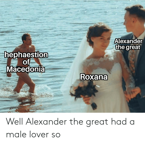 alexander: Well Alexander the great had a male lover so