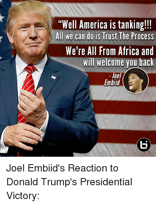 Africa, America, and Donald Trump: Well America is tanking!!!  All we can do is Trust The Process  We're All From Africa and  Will welcome you back  Joel  Embiid Joel Embiid's Reaction to Donald Trump's Presidential Victory:
