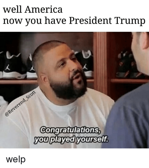 Congratulations You Played Yourself, Memes, and Congratulations: well America  now you have President Trump  Congratulations  you played yourself welp
