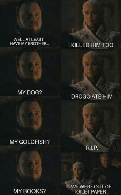 i killed: WELL AT LEAST  HAVE MY BROTHER..  I KILLED HIM TOO  MY DOG?  DROGO ATE HIM  MY GOLDFISH?  WE WERE OUT OF  TOILET PAPER...  MY BOOKS?