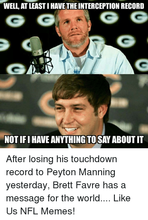 Brett Favre: WELL AT LEASTIHAVETHEINTERCEPTION RECORD  NOTIFI HAVE ANYTHING TO SAY ABOUTIT After losing his touchdown record to Peyton Manning yesterday, Brett Favre has a message for the world....  Like Us NFL Memes!