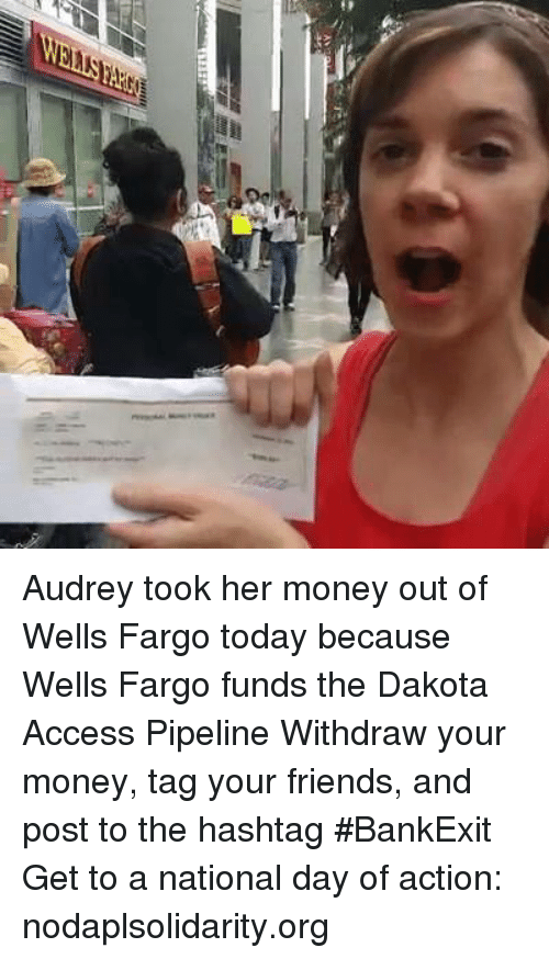 Memes, Money, and Access: well! Audrey took her money out of Wells Fargo today because Wells Fargo funds the Dakota Access Pipeline   Withdraw your money, tag your friends, and post to the hashtag #BankExit  Get to a national day of action: nodaplsolidarity.org