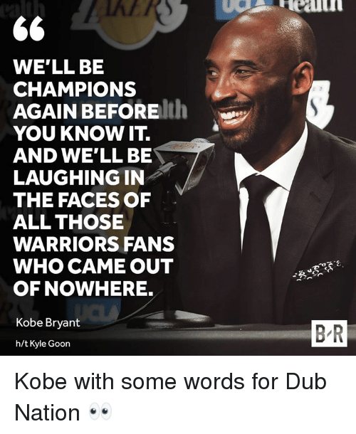 warriors fans: WE'LL BE  CHAMPIONS  AGAIN BEFOREth  YOU KNOW IT.  AND WE'LL BE  LAUGHING IN  THE FACES OF  ALL THOSE  WARRIORS FANS  WHO CAME OUT  OF NOWHERE.  Kobe Bryant  B-R  h/t Kyle Goon Kobe with some words for Dub Nation 👀