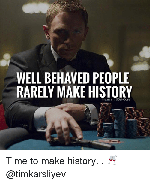 Memes, 🤖, and Well: WELL BEHAVED PEOPLE  RARELY MAKE HISTORY Time to make history... 🥂 @timkarsliyev