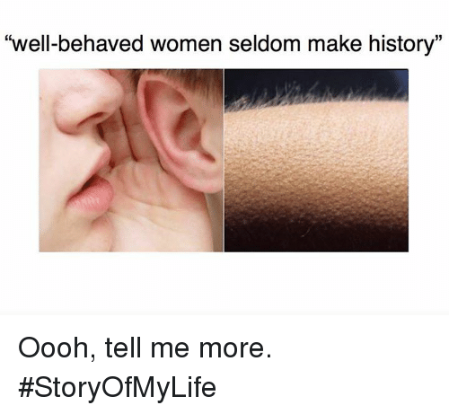 """Making History: """"well-behaved women seldom make history"""" Oooh, tell me more. #StoryOfMyLife"""