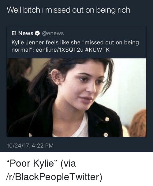 """E News: Well bitch i missed out on being rich  E! News @enews  Kylie Jenner feels like she """"missed out on being  normal"""": eonli.ne/1XSQT2u #KUVVTK  10/24/17, 4:22 PM <p>&ldquo;Poor Kylie&rdquo; (via /r/BlackPeopleTwitter)</p>"""