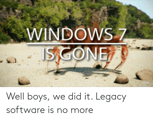 software: Well boys, we did it. Legacy software is no more