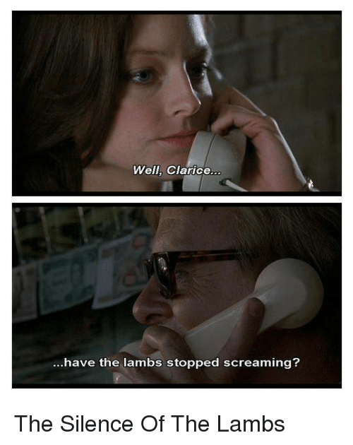 lambs: Well, Clarice..  .have the lambs stopped screaming? The Silence Of The Lambs