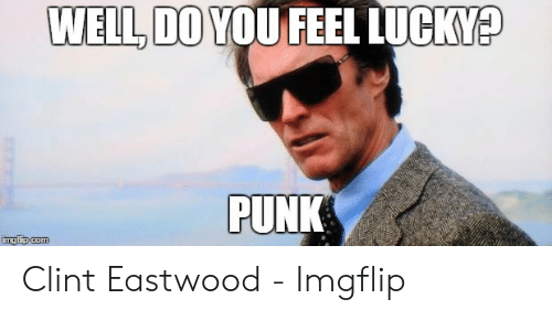 do you feel lucky punk: WELL, DO YOU FEEL LUCKY?  PUNK  imgflip.com Clint Eastwood - Imgflip