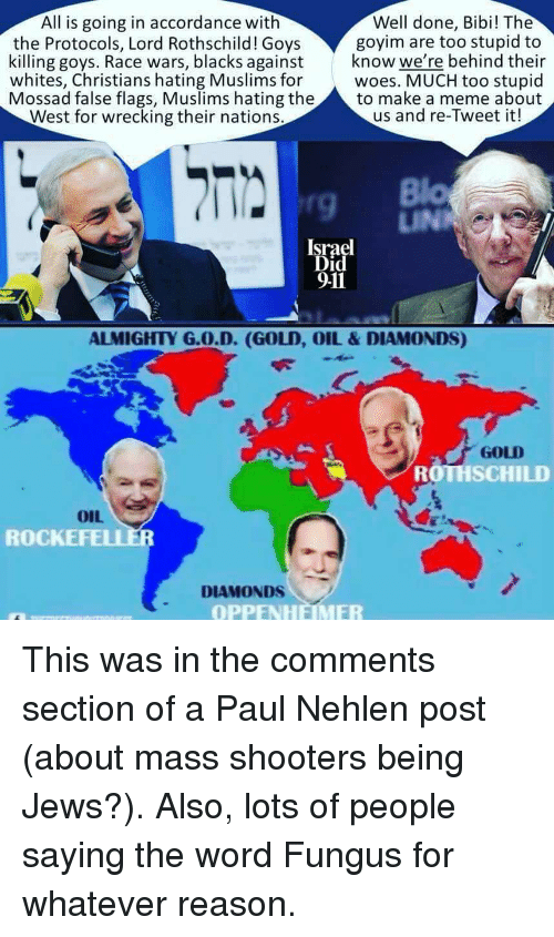 race wars: Well done, Bibi! The  goyim are too stupid to  killing goys. Race wars, blacks againstknow we're behind their  whites, Christians hating Muslims for woes. MUCH too stupid  Mossad false flags, Muslims hating the to make a meme about  All is going in accordance with  the Protocols, Lord Rothschild! Goys  West for wrecking their nations.  us and re-Tweet it!  9  Israel  Did  911  ALMIGHTY G.O.D. (GOLD, OIL&DIAMONDS)  GOLD  ROTHSCHILD  OIL  ROCKE  DIAMONDS  OPPENHEMER This was in the comments section of a Paul Nehlen post (about mass shooters being Jews?). Also, lots of people saying the word Fungus for whatever reason.