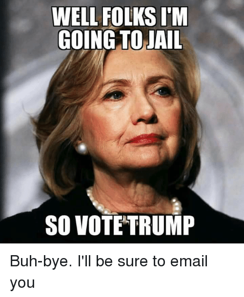 buh bye: WELL FOLKS IM  GOING TO JAIL  SO VOTE TRUMP Buh-bye. I'll be sure to email you