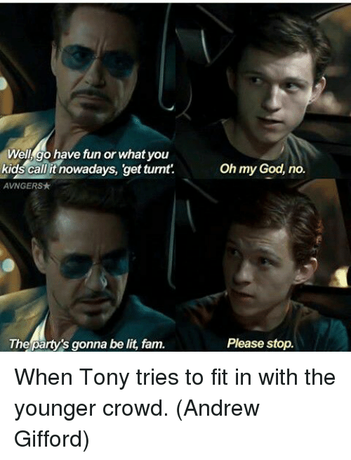 get turnt: Well, go have fun or what you  kids callit nowadays, get turnt.Oh my God, no.  AVNGERS★  The party's gonna be lit, fam.  Please stop. When Tony tries to fit in with the younger crowd.  (Andrew Gifford)