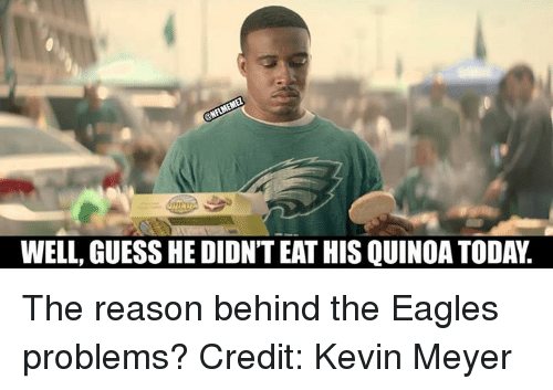 Philadelphia Eagles, Nfl, and Guess: WELL, GUESS HE DIDNTEATHIS QUINOA TODA. The reason behind the Eagles problems? Credit: Kevin Meyer