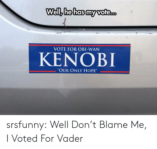"i voted: Well, he has my vote.  VOTE FOR OBI-WAN  KENOBI  ""OUR ONLY HOPE srsfunny:  Well Don't Blame Me, I Voted For Vader"