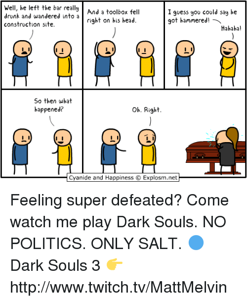 Drunk, Head, and Memes: Well, he left the bar really  And a toolbox fell  drunk and wandered into a  I guess you could say he  right on his head.  got hammered  a  construction site.  Hahaha!  So then what  oh. Right  happened?  Cyanide and Happiness C  Explosm.net Feeling super defeated? Come watch me play Dark Souls. NO POLITICS. ONLY SALT.  🔵 Dark Souls 3 👉 http://www.twitch.tv/MattMelvin