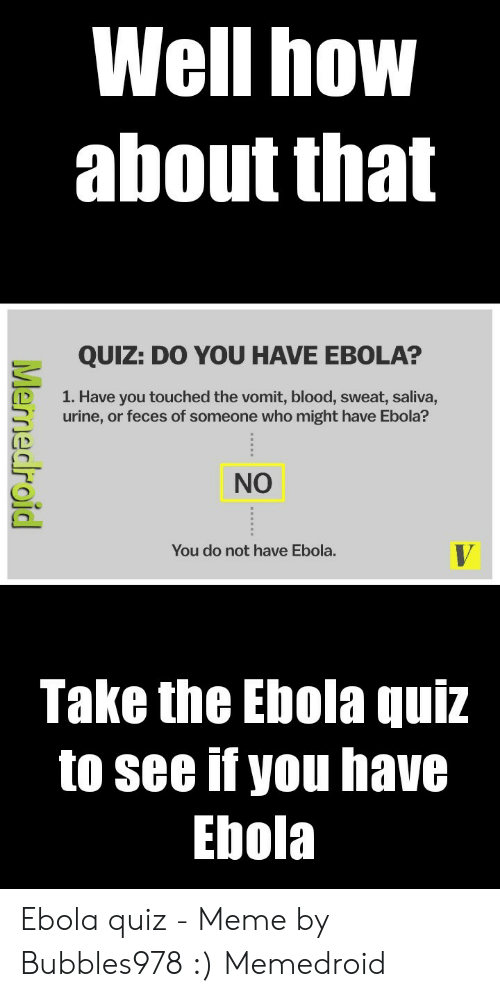 Quiz Meme: Well how  about that  QUIZ: DO YOU HAVE EBOLA?  D 1. Have you touched the vomit, blood, sweat, saliva,  urine, or feces of someone who might have Ebola?  NO  You do not have Ebola.  Take the Ebola quiz  to see if you have  Ebola Ebola quiz - Meme by Bubbles978 :) Memedroid