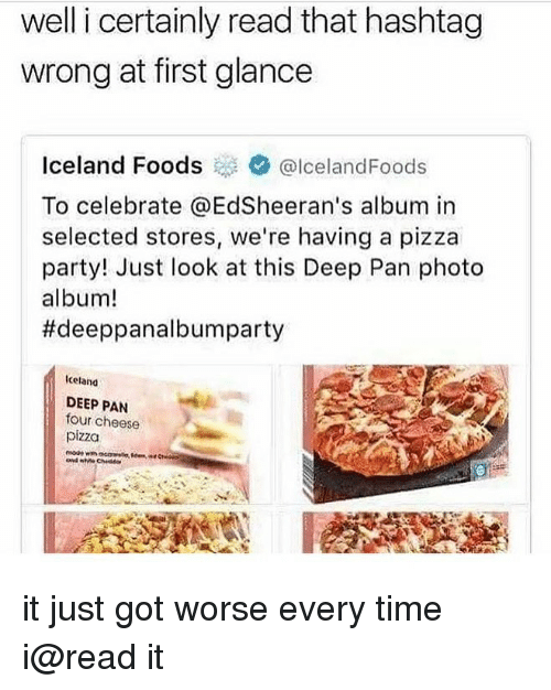 Memes, Party, and Pizza: well i certainly read that hashtag  wrong at first glance  Iceland Foods@lcelandFoods  To celebrate @EdSheeran's album in  selected stores, we're having a pizza  party! Just look at this Deep Pan photo  album!  #deeppanalbumparty  Iceland  DEEP PAN  four cheese  pizza it just got worse every time i@read it
