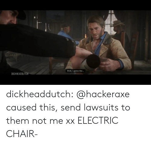 Well I Guess: Well, I guess the...  DICKHEADDUTCH dickheaddutch:  @hackeraxe caused this, send lawsuits to them not me xx  ELECTRIC CHAIR-