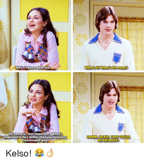 kelso: Well I have a date too.  His name is...not important. What  Imporant she's better than youbiln every  conceivable way  Who is lt? What his name?  DAMN AACKIE THAT COULD  BE ANYBODY Kelso! 😂👌🏼