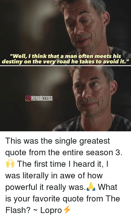 """aweful: """"Well, I think that a man often meets his  destiny on the very road he takes to avoid it.""""  O HERDACCESS This was the single greatest quote from the entire season 3.🙌 The first time I heard it, I was literally in awe of how powerful it really was.🙏 What is your favorite quote from The Flash? ~ Lopro⚡️"""