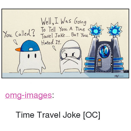 "Hated It: Well,I Was Going  %u Called? To Tell You A Time  But You  Travel Joke  Hated It. <p><a href=""https://omg-images.tumblr.com/post/168722237857/time-travel-joke-oc"" class=""tumblr_blog"">omg-images</a>:</p>  <blockquote><p>Time Travel Joke [OC]</p></blockquote>"