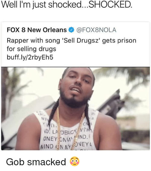 Drugs, Prison, and New Orleans: Well I'm just shocked...SHOCKED  FOX 8 New Orleans@FOX8NOLA  Rapper with song 'Sell Drugsz' gets prison  for selling drugs  buff.ly/2rbyEh5  IND N AYVEYL Gob smacked 😳
