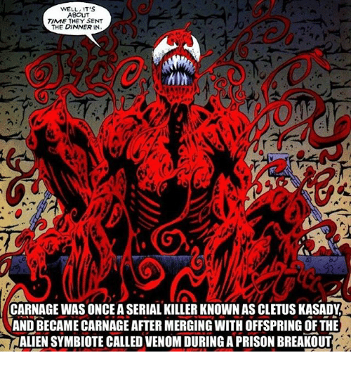 cletus: WELL IT'S  ABOUT  TIME THEY SENT  THE DINNER IN  CARNAGE WAS ONCE A SERIAL KILLER KNOWN AS CLETUS KASADY  AND BECAME CARNAGE AFTER MERGING WITH OFFSPRING OF THE  ALIEN SYMBIOTE CALLED VENOM DURING A PRISON BREAKOUT