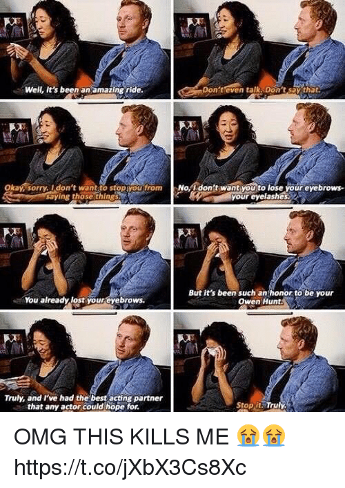 Memes, Omg, and Sorry: Well, it's been an amazing ride.  Don't even talk  Don't say that.  oka sorry. don't want stop you from  No, idon't want you to lose your eyebrows.  saying those things  But it's been such an honor to be your  sa You already lost your eyebrows.  Owen Hunt.  Truly, and I've had the best acting partner  Stop it Truly.  that any actor could hope for. OMG THIS KILLS ME 😭😭 https://t.co/jXbX3Cs8Xc