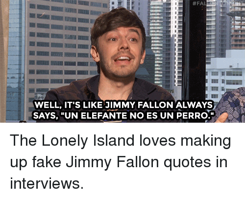"""Jimmy Fallon: WELL, IT'S LIKE JIMMY FALLON ALWAYS  SAYS, """"UN ELEFANTE NO ES UN PERRO. The Lonely Island loves making up fake Jimmy Fallon quotes in interviews."""