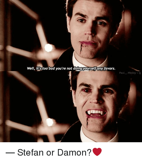 Bad, Memes, and Favors: Well, it'S too bad you're not doingyourselfany favors.  Pau Wesley ig — Stefan or Damon?❤️