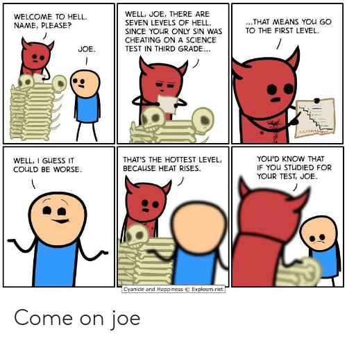 Cyanide And Happiness Explosm Net: WELL, JOE, THERE ARE  SEVEN LEVELS OF HELL  SINCE YOUR ONLY SIN WAS  CHEATING ONA SCIENCE  TEST IN THIRD GRADE..  WELCOME TO HELL  NAME, PLEASE?  ..THAT MEANS YOu GO  TO THE FIRST LEVEL  JOE  YOU'D KNOW THAT  IF YOU STUDIED FOR  YOUR TEST, JOE  THAT'S THE HOTTEST LEVEL,  WELL, I GUESS IT  BECAUSE HEAT RISES  COULD BE WORSE  Cyanide and Happiness  Explosm.net Come on joe