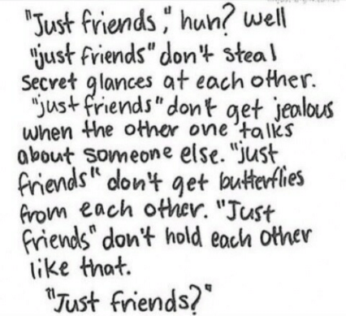 """Just Friends: well  Just friends hun?  just friends""""don't steal  Secret glances at each other.  """"ust friends"""" dont get jeolous  when Whe other one talks  obout Someone else. """"Just  Piends on't get buterfles  Grom each other. """"Just  riends"""" don't hold eoch other  like that.  Just fniends?*"""