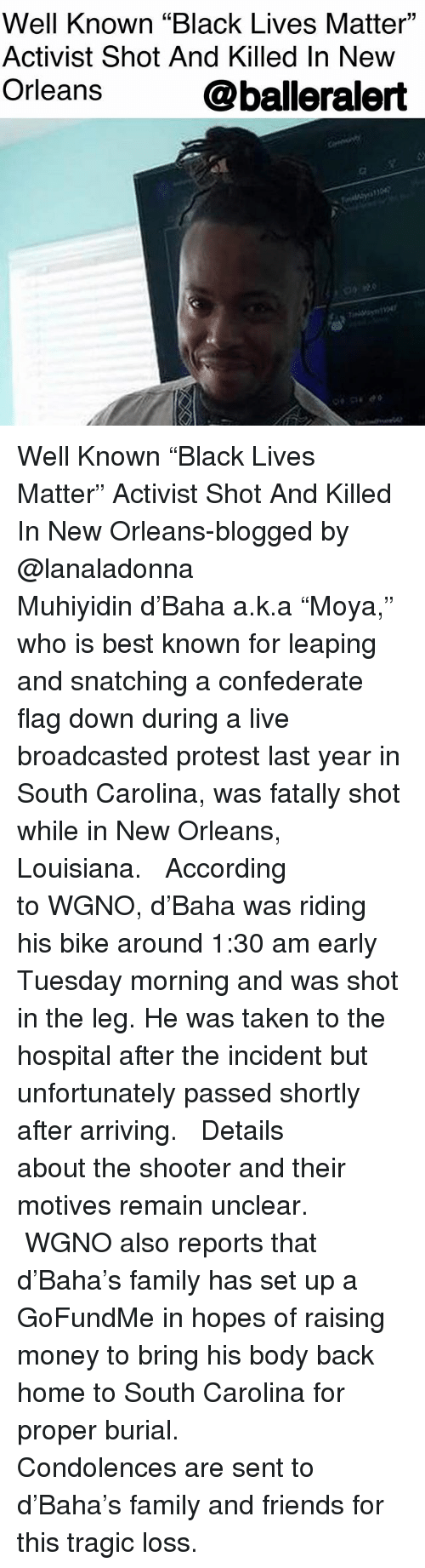 """Black Lives Matter, Confederate Flag, and Family: Well Known """"Black Lives Matter""""  Activist Shot And Killed In New  Orleans  01  @balleralert Well Known """"Black Lives Matter"""" Activist Shot And Killed In New Orleans-blogged by @lanaladonna ⠀⠀⠀⠀⠀⠀⠀ ⠀⠀⠀⠀⠀⠀⠀ Muhiyidin d'Baha a.k.a """"Moya,"""" who is best known for leaping and snatching a confederate flag down during a live broadcasted protest last year in South Carolina, was fatally shot while in New Orleans, Louisiana. ⠀⠀⠀⠀⠀⠀⠀ ⠀⠀⠀⠀⠀⠀⠀ According to WGNO, d'Baha was riding his bike around 1:30 am early Tuesday morning and was shot in the leg. He was taken to the hospital after the incident but unfortunately passed shortly after arriving. ⠀⠀⠀⠀⠀⠀⠀ ⠀⠀⠀⠀⠀⠀⠀ Details about the shooter and their motives remain unclear. ⠀⠀⠀⠀⠀⠀⠀ ⠀⠀⠀⠀⠀⠀⠀ WGNO also reports that d'Baha's family has set up a GoFundMe in hopes of raising money to bring his body back home to South Carolina for proper burial. ⠀⠀⠀⠀⠀⠀⠀ ⠀⠀⠀⠀⠀⠀⠀ Condolences are sent to d'Baha's family and friends for this tragic loss."""