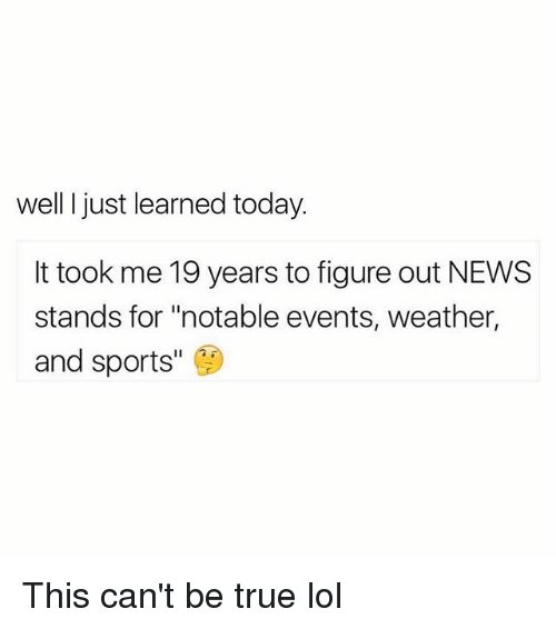 """Funny, Lol, and News: well ljust learned today.  It took me 19 years to figure out NEWS  stands for """"notable events, weather  and sports"""" This can't be true lol"""