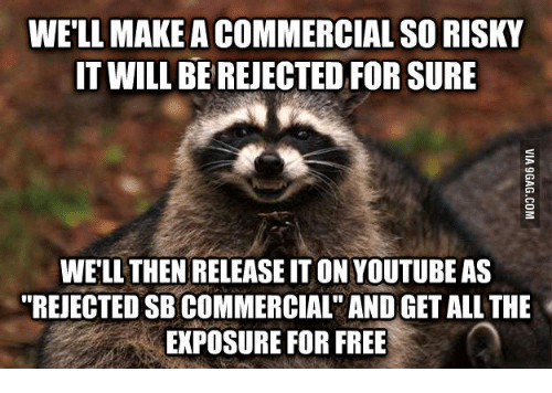 """Sneaky Sneaky Meme: WELL MAKE ACOMMERCIAL SO RISKY  IT WILL BEREJECTED FOR SURE  WELL THENRELEASE IT ON YOUTUBE AS  """"REJECTED SBCOMMERCIAL"""" AND GETALL THE  EXPOSURE FOR FREE"""