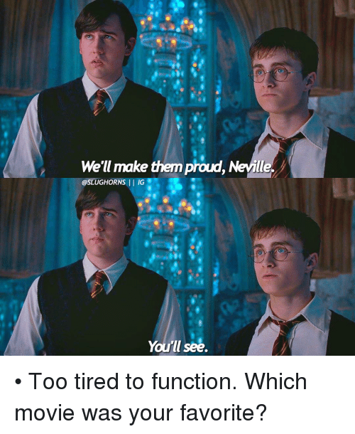 Memes, Proud, and 🤖: We'll make them proud, Neile  @SLUGHORNS  II IG  You'll see. • Too tired to function. Which movie was your favorite?