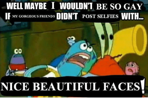 Beautiful, Nice, and Gay: WELL MAYBE I WOULDN'T BE SO GAY  POST SELFIES  NICE BEAUTIFUL FACEs!