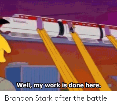 My Work Is Done: Well, my work is done here. Brandon Stark after the battle