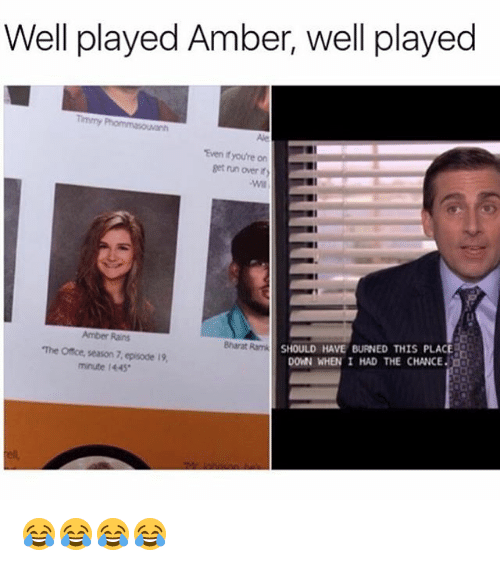 Run, The Office, and Office: Well played Amber, well played  Even if youtre on  get run over it  LI  SHOULD HAVE BURNED THIS PLACE  DOWN WHEN I HAD THE CHANCE  Amber Rains  Bharat Ramk  The Office, season 7, episode 19,  minute 1445 😂😂😂😂